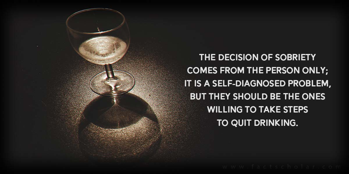 The decision of sobriety comes from the person only; it is a self-diagnosed problem, but they should be the ones willing to take steps to quit drinking.